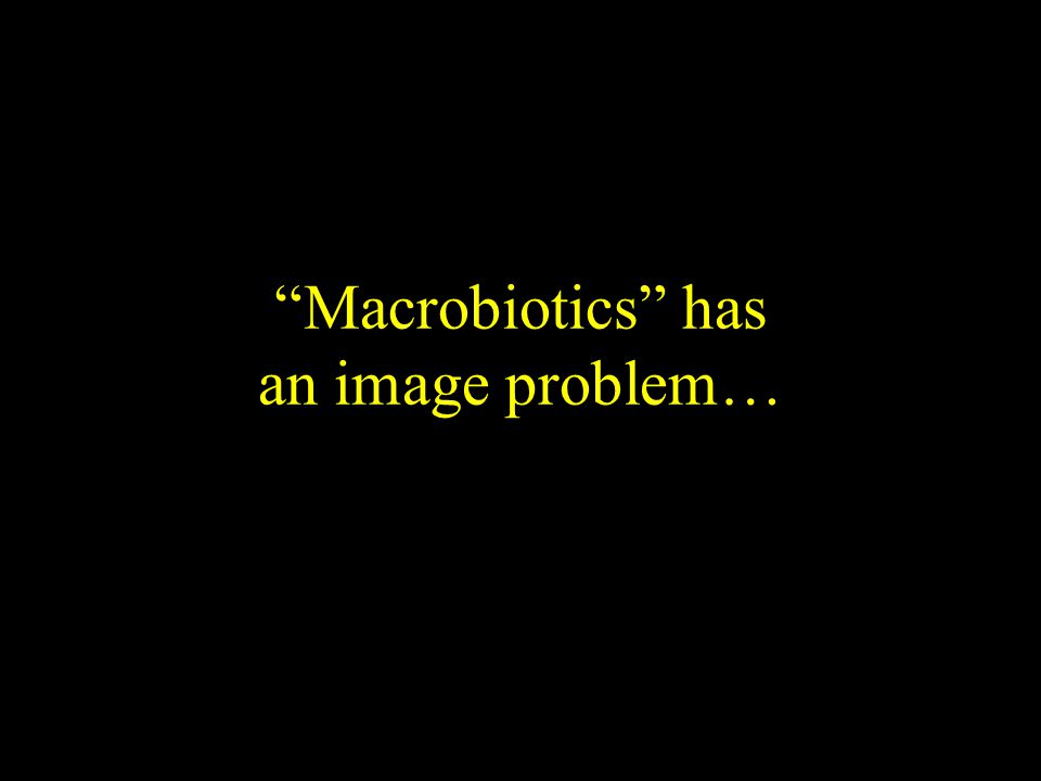 Macrobiotics has an image problem…