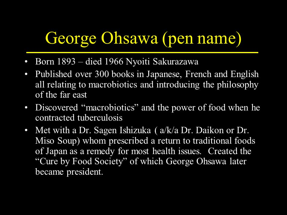 George Ohsawa (pen name) Born 1893 – died 1966 Nyoiti Sakurazawa Published over 300 books in Japanese, French and English all relating to macrobiotics and introducing the philosophy of the far east Discovered macrobiotics and the power of food when he contracted tuberculosis Met with a Dr.