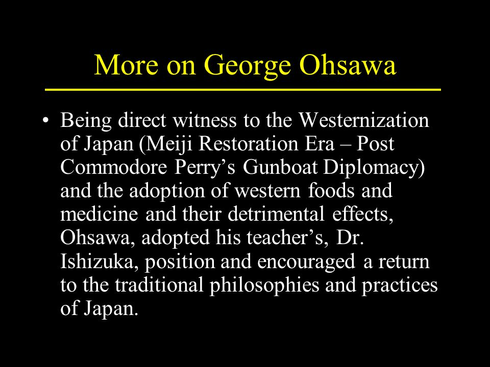 More on George Ohsawa Being direct witness to the Westernization of Japan (Meiji Restoration Era – Post Commodore Perry's Gunboat Diplomacy) and the adoption of western foods and medicine and their detrimental effects, Ohsawa, adopted his teacher's, Dr.