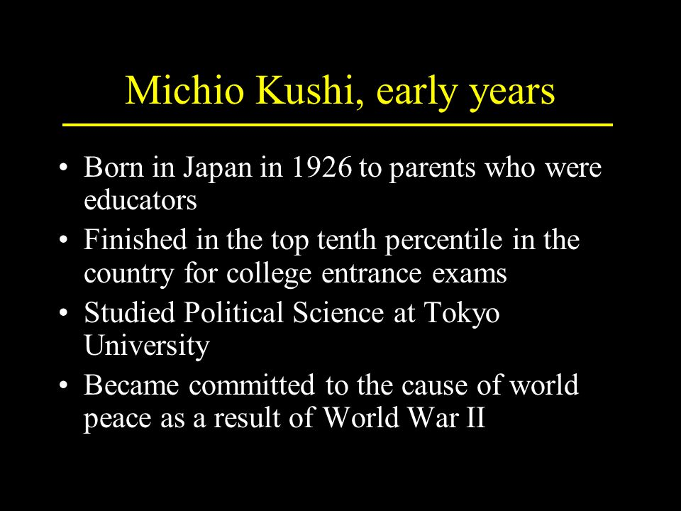 Michio Kushi, early years Born in Japan in 1926 to parents who were educators Finished in the top tenth percentile in the country for college entrance exams Studied Political Science at Tokyo University Became committed to the cause of world peace as a result of World War II