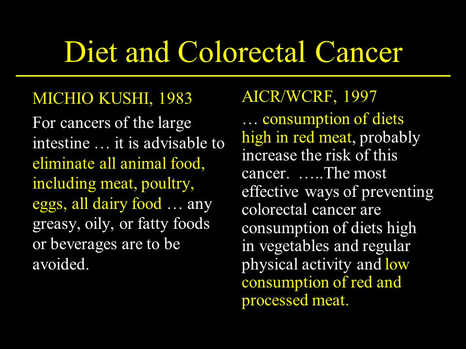 Diet and Colorectal Cancer MICHIO KUSHI, 1983 For cancers of the large intestine … it is advisable to eliminate all animal food, including meat, poult