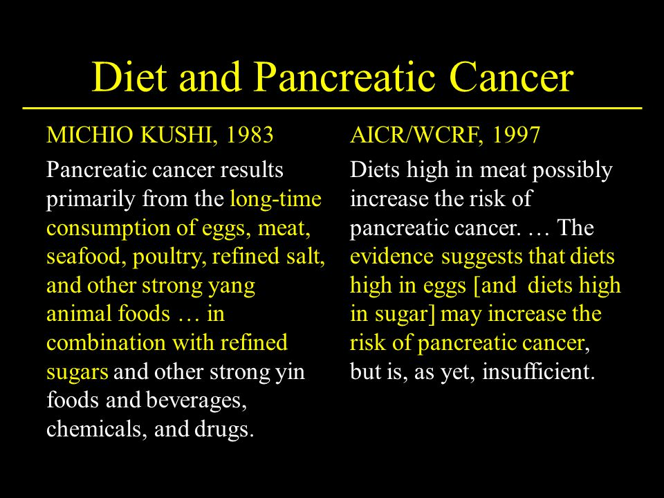 MICHIO KUSHI, 1983 Pancreatic cancer results primarily from the long-time consumption of eggs, meat, seafood, poultry, refined salt, and other strong yang animal foods … in combination with refined sugars and other strong yin foods and beverages, chemicals, and drugs.