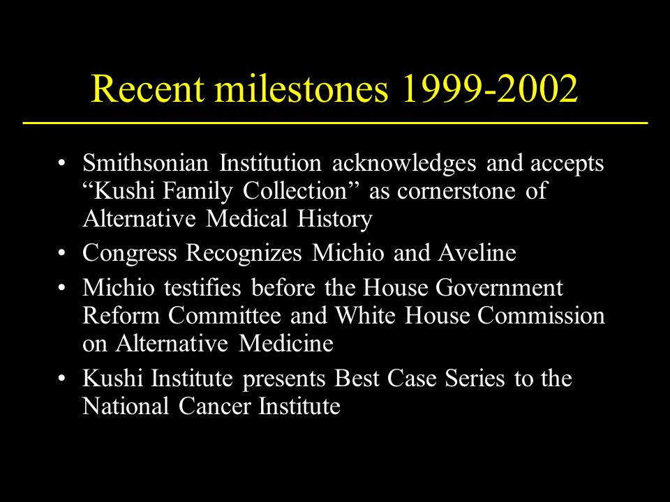 Recent milestones 1999-2002 Smithsonian Institution acknowledges and accepts Kushi Family Collection as cornerstone of Alternative Medical History Congress Recognizes Michio and Aveline Michio testifies before the House Government Reform Committee and White House Commission on Alternative Medicine Kushi Institute presents Best Case Series to the National Cancer Institute