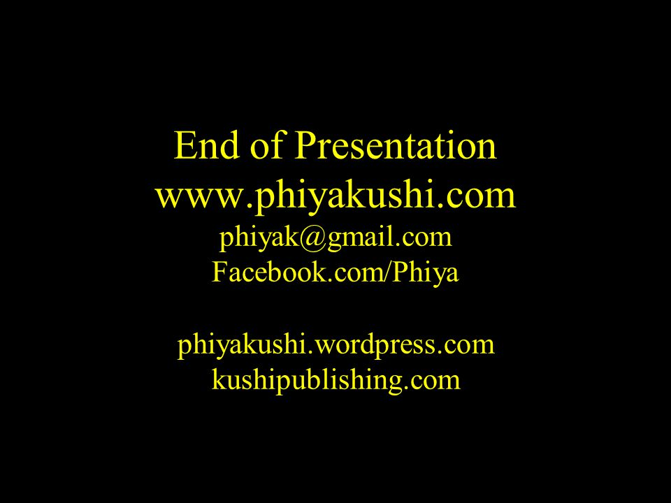 End of Presentation www.phiyakushi.com phiyak@gmail.com Facebook.com/Phiya phiyakushi.wordpress.com kushipublishing.com
