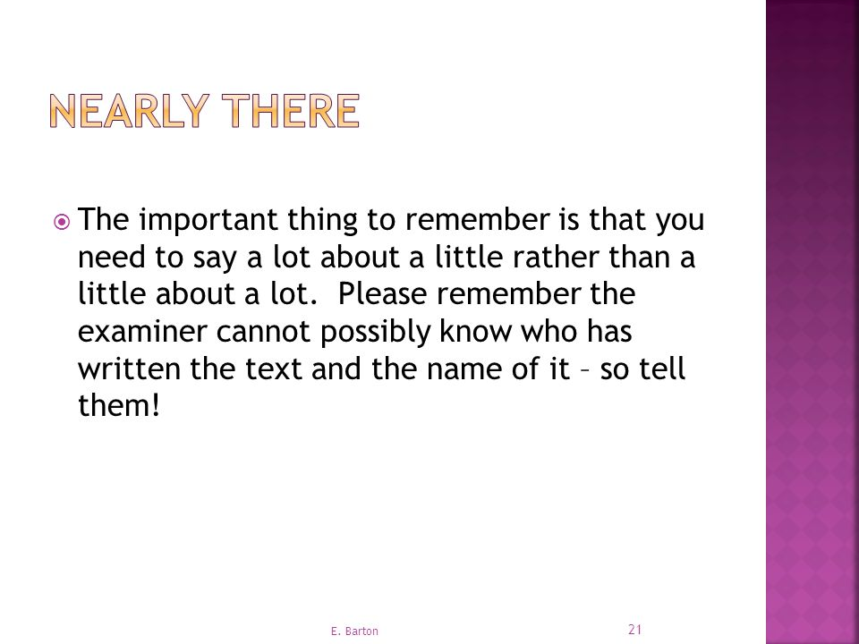  The important thing to remember is that you need to say a lot about a little rather than a little about a lot.
