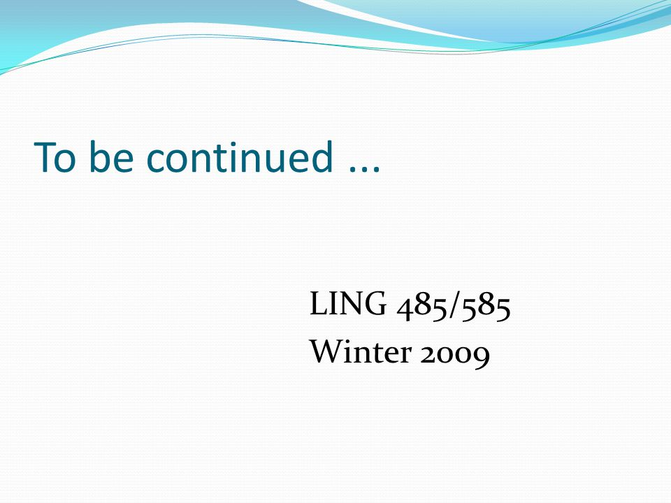 To be continued... LING 485/585 Winter 2009