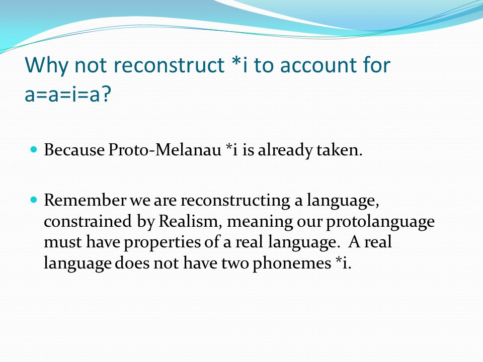 Why not reconstruct *i to account for a=a=i=a? Because Proto-Melanau *i is already taken. Remember we are reconstructing a language, constrained by Re