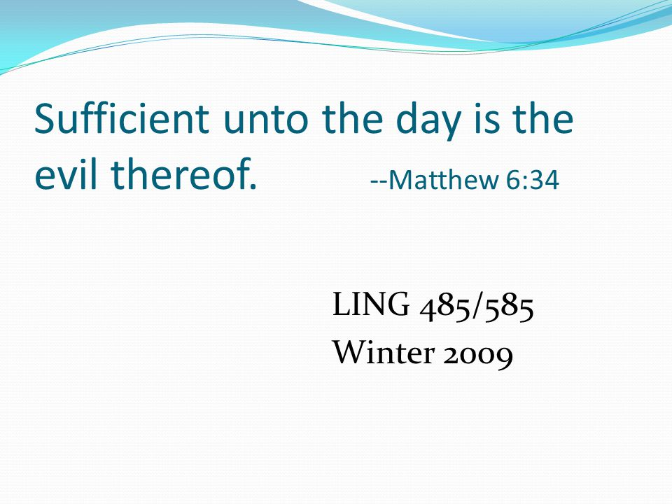 Sufficient unto the day is the evil thereof. --Matthew 6:34 LING 485/585 Winter 2009