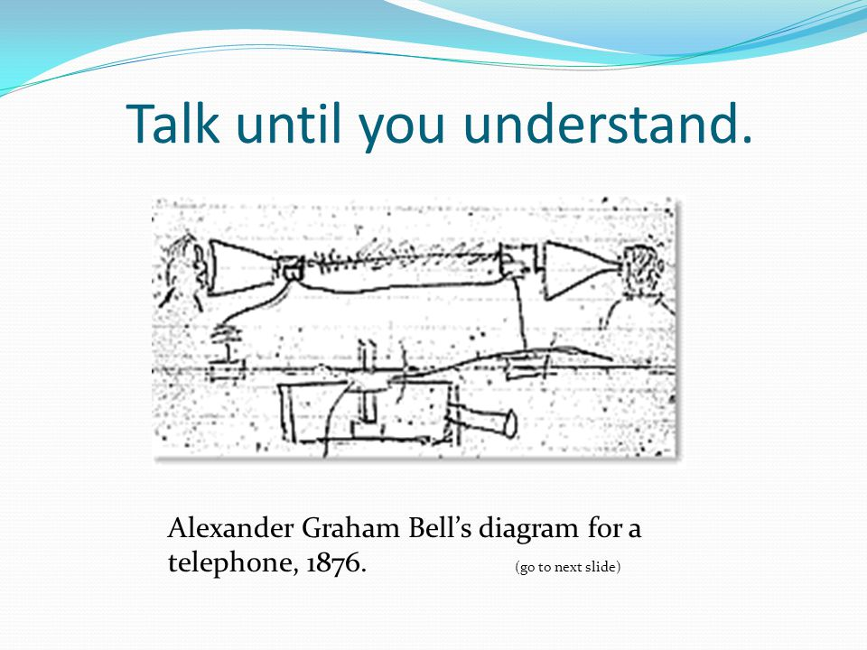 Talk until you understand. Alexander Graham Bell's diagram for a telephone, 1876.