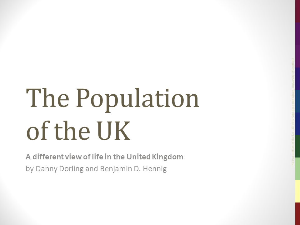 The Population of the UK – © 2012 Sasi Research Group, University of Sheffield The Population of the UK A different view of life in the United Kingdom by Danny Dorling and Benjamin D.