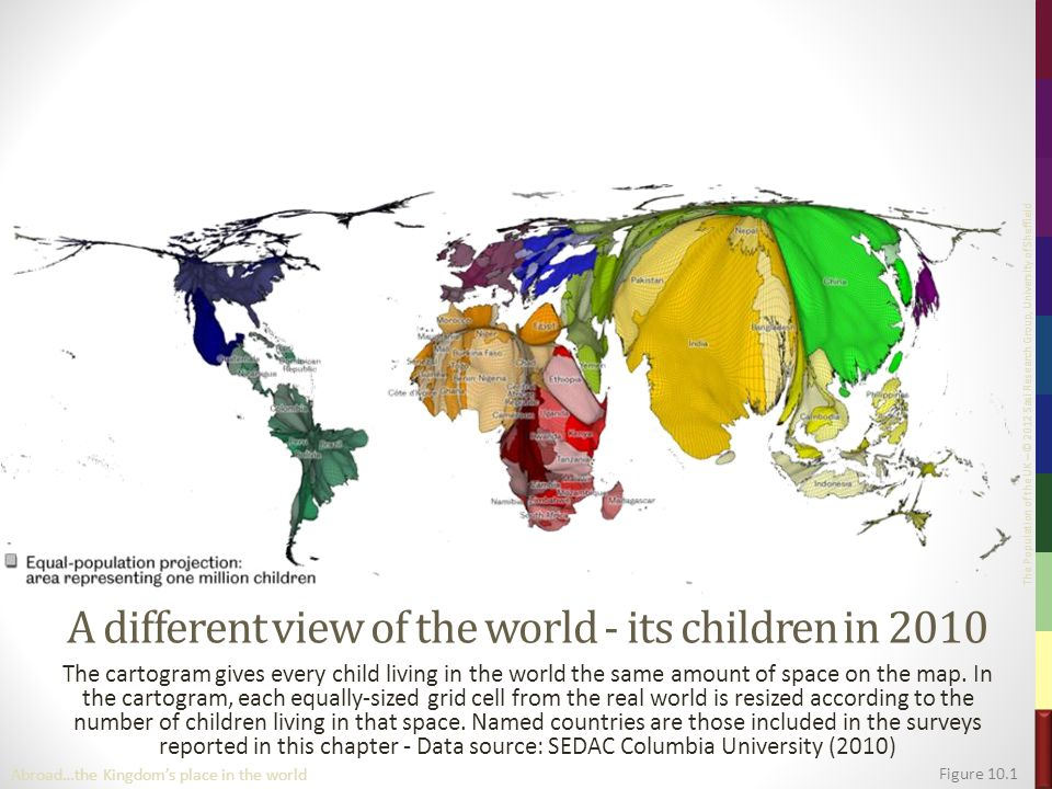 The Population of the UK – © 2012 Sasi Research Group, University of Sheffield A different view of the world - its children in 2010 The cartogram gives every child living in the world the same amount of space on the map.