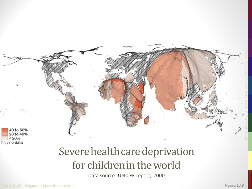 The Population of the UK – © 2012 Sasi Research Group, University of Sheffield Severe health care deprivation for children in the world Data source: UNICEF report, 2000 Figure 10.8 Abroad…the Kingdom's place in the world