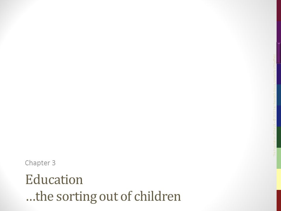 The Population of the UK – © 2012 Sasi Research Group, University of Sheffield Education …the sorting out of children Chapter 3