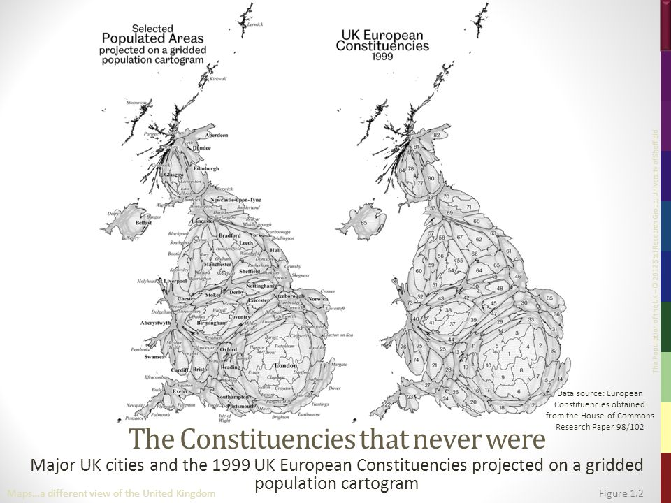 The Population of the UK – © 2012 Sasi Research Group, University of Sheffield The Constituencies that never were Major UK cities and the 1999 UK European Constituencies projected on a gridded population cartogram Figure 1.2Maps…a different view of the United Kingdom Data source: European Constituencies obtained from the House of Commons Research Paper 98/102