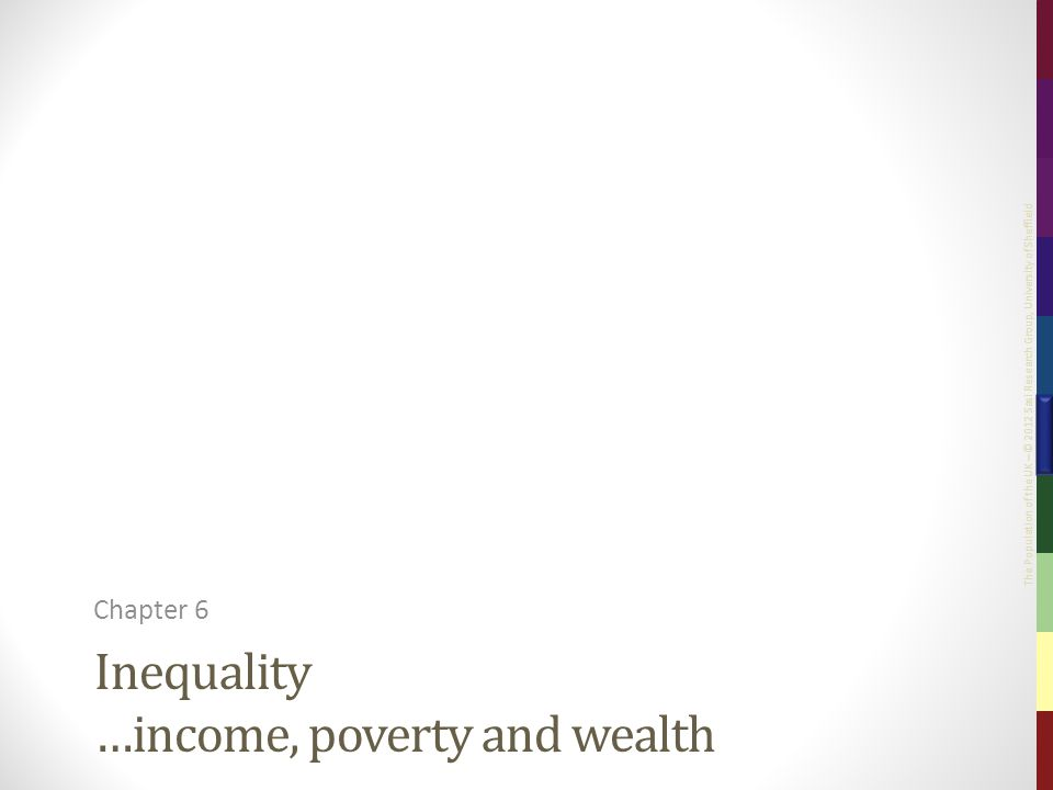 The Population of the UK – © 2012 Sasi Research Group, University of Sheffield Inequality …income, poverty and wealth Chapter 6