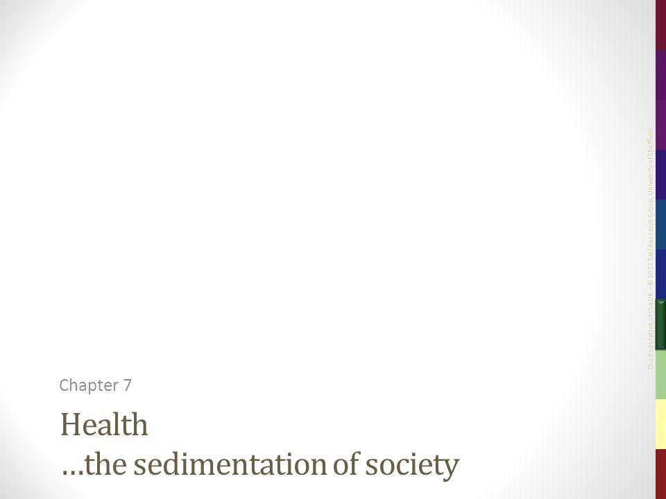 The Population of the UK – © 2012 Sasi Research Group, University of Sheffield Health …the sedimentation of society Chapter 7