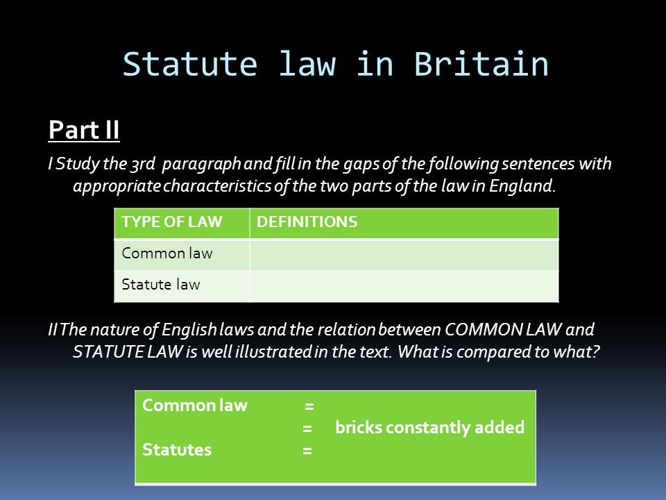 Statute law in Britain Part II I Study the 3rd paragraph and fill in the gaps of the following sentences with appropriate characteristics of the two parts of the law in England.