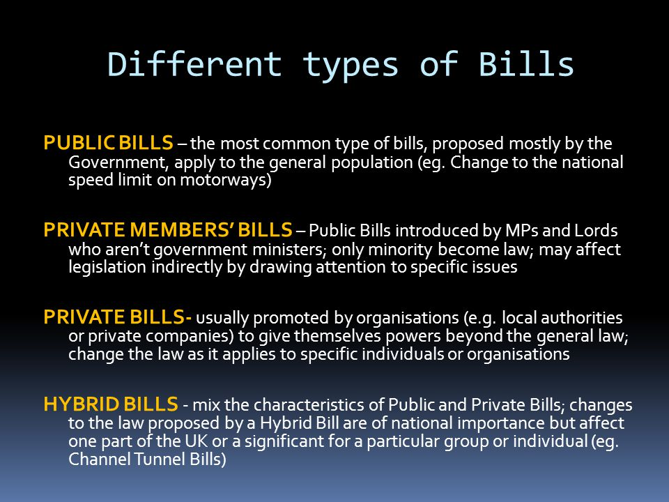 Different types of Bills PUBLIC BILLS – the most common type of bills, proposed mostly by the Government, apply to the general population (eg.