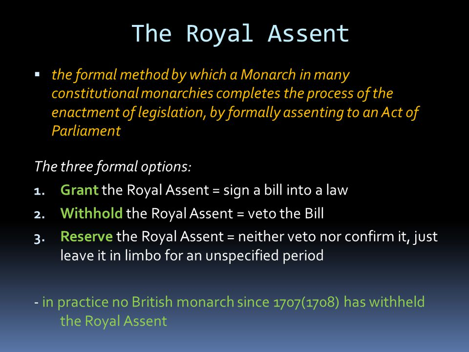 The Royal Assent  the formal method by which a Monarch in many constitutional monarchies completes the process of the enactment of legislation, by formally assenting to an Act of Parliament The three formal options: 1.