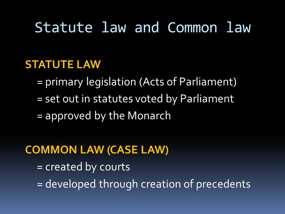 Statute law and Common law STATUTE LAW = primary legislation (Acts of Parliament) = set out in statutes voted by Parliament = approved by the Monarch COMMON LAW (CASE LAW) = created by courts = developed through creation of precedents
