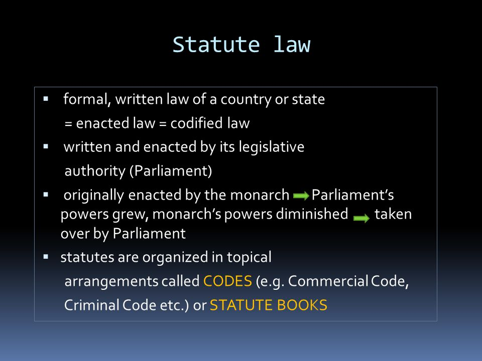 Statute law  formal, written law of a country or state = enacted law = codified law  written and enacted by its legislative authority (Parliament)  originally enacted by the monarch Parliament's powers grew, monarch's powers diminished taken over by Parliament  statutes are organized in topical arrangements called CODES (e.g.