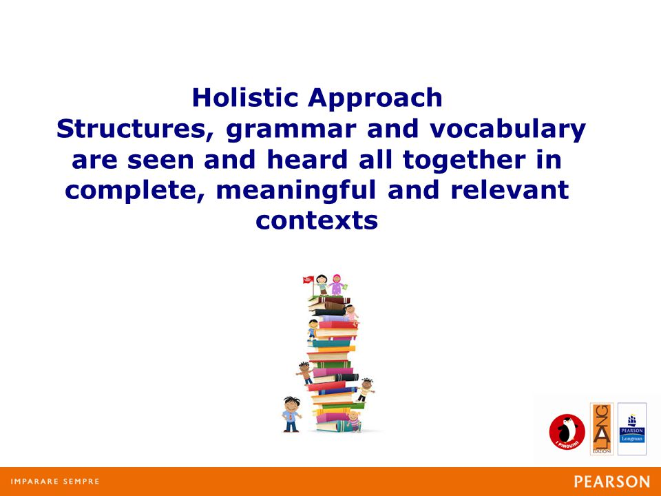 Holistic Approach Structures, grammar and vocabulary are seen and heard all together in complete, meaningful and relevant contexts