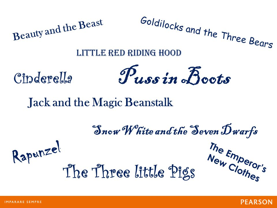 Beauty and the Beast Little Red Riding Hood Goldilocks and the Three Bears Cinderella Puss in Boots Jack and the Magic Beanstalk Rapunzel The Three little Pigs Snow White and the Seven Dwarfs The Emperor's New Clothes