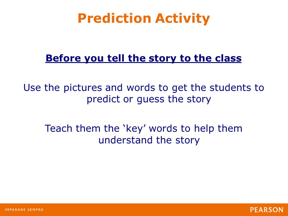 Prediction Activity Before you tell the story to the class Use the pictures and words to get the students to predict or guess the story Teach them the 'key' words to help them understand the story