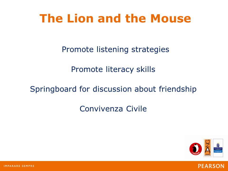 The Lion and the Mouse Promote listening strategies Promote literacy skills Springboard for discussion about friendship Convivenza Civile