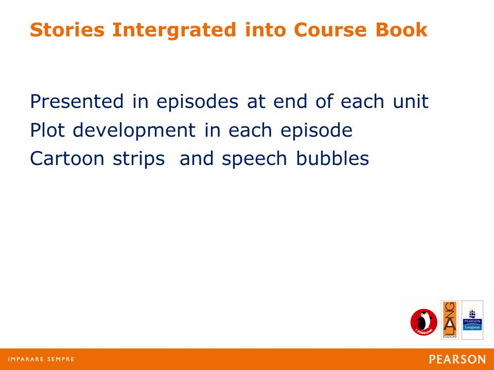 Stories Intergrated into Course Book Presented in episodes at end of each unit Plot development in each episode Cartoon strips and speech bubbles
