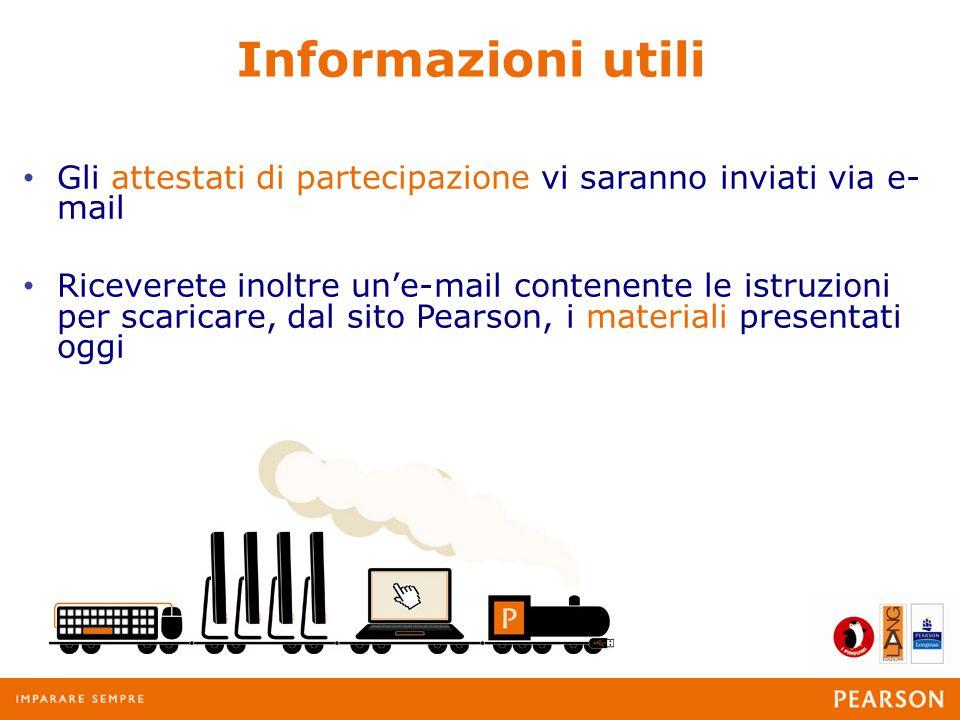 Informazioni utili Gli attestati di partecipazione vi saranno inviati via e- mail Riceverete inoltre un'e-mail contenente le istruzioni per scaricare, dal sito Pearson, i materiali presentati oggi