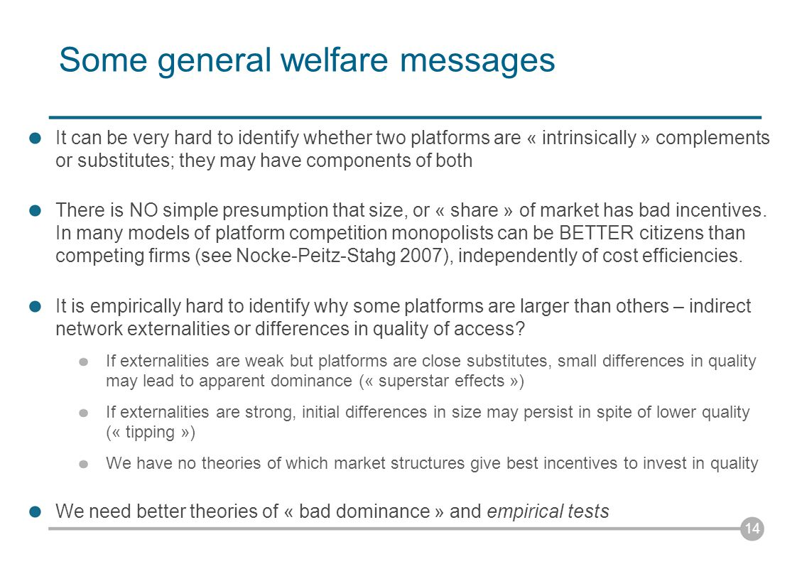 Some general welfare messages It can be very hard to identify whether two platforms are « intrinsically » complements or substitutes; they may have components of both There is NO simple presumption that size, or « share » of market has bad incentives.