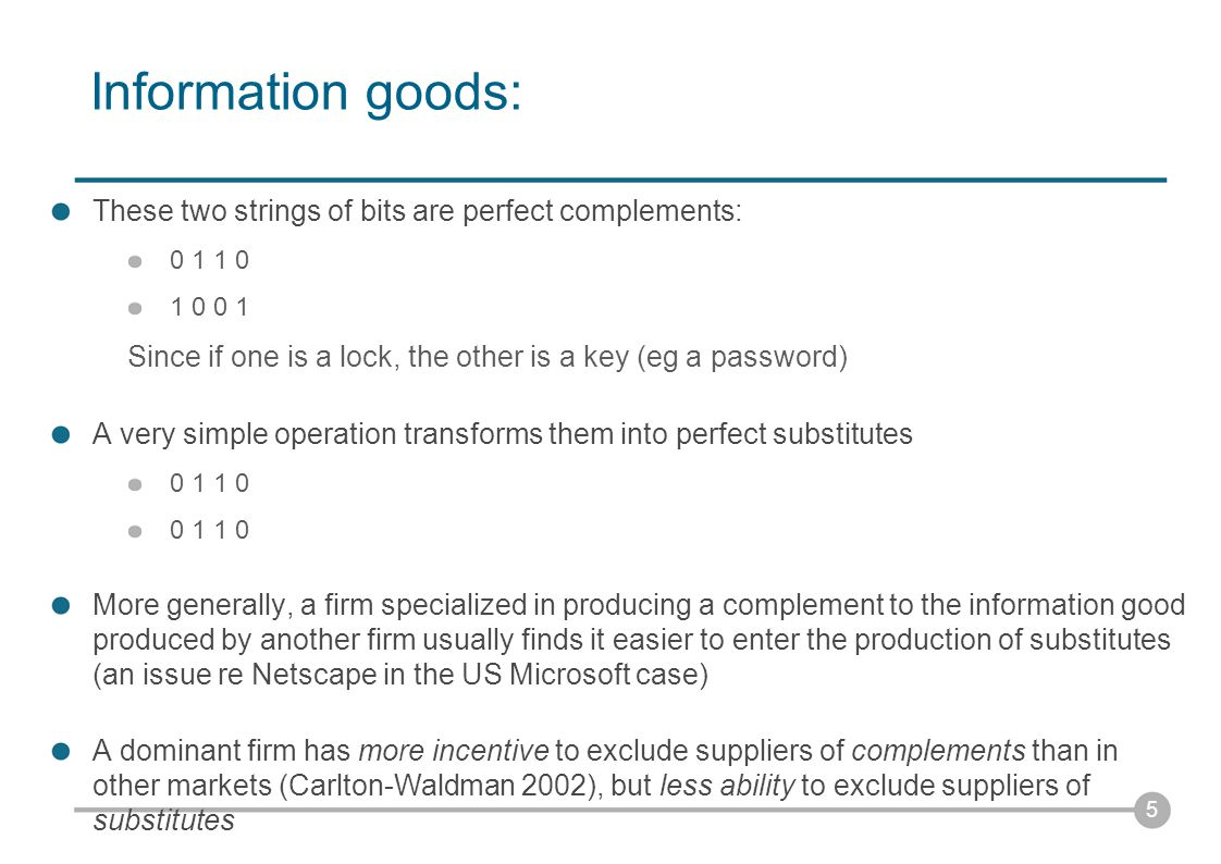 Information goods: These two strings of bits are perfect complements: 0 1 1 0 1 0 0 1 Since if one is a lock, the other is a key (eg a password) A very simple operation transforms them into perfect substitutes 0 1 1 0 More generally, a firm specialized in producing a complement to the information good produced by another firm usually finds it easier to enter the production of substitutes (an issue re Netscape in the US Microsoft case) A dominant firm has more incentive to exclude suppliers of complements than in other markets (Carlton-Waldman 2002), but less ability to exclude suppliers of substitutes 5