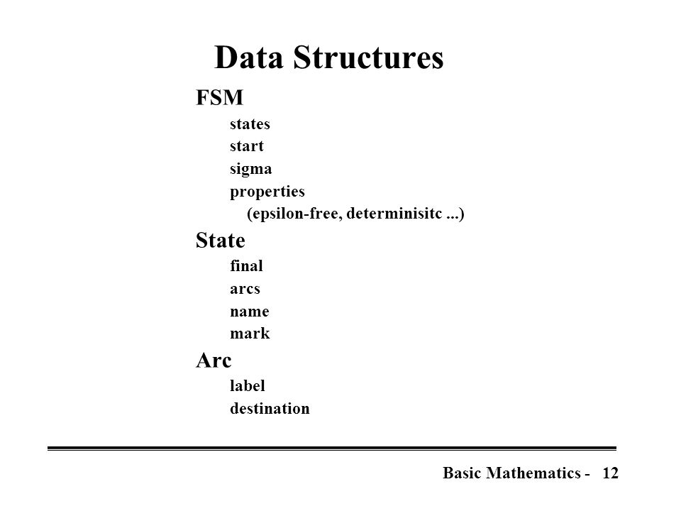 12Basic Mathematics - Data Structures FSM states start sigma properties (epsilon-free, determinisitc...) State final arcs name mark Arc label destination