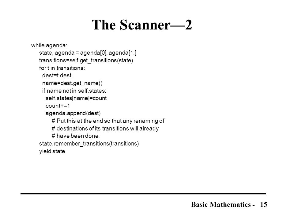 15Basic Mathematics - The Scanner—2 while agenda: state, agenda = agenda[0], agenda[1:] transitions=self.get_transitions(state) for t in transitions: dest=t.dest name=dest.get_name() if name not in self.states: self.states[name]=count count+=1 agenda.append(dest) # Put this at the end so that any renaming of # destinations of its transitions will already # have been done.