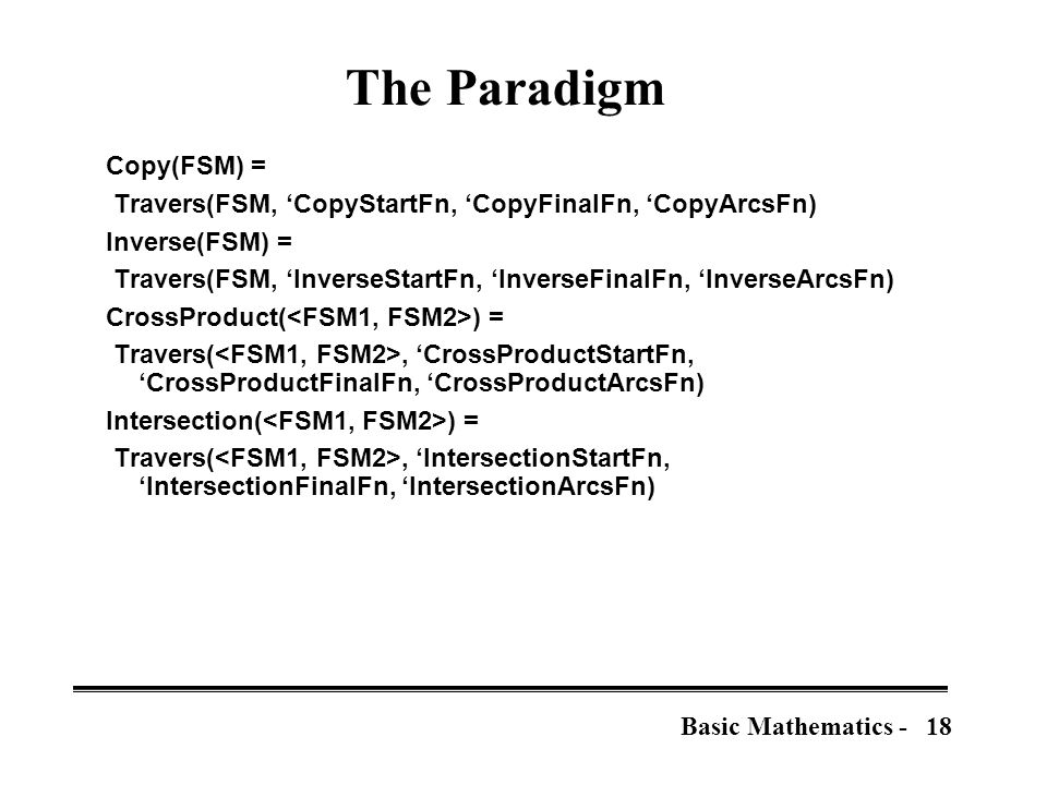 18Basic Mathematics - The Paradigm Copy(FSM) = Travers(FSM, 'CopyStartFn, 'CopyFinalFn, 'CopyArcsFn) Inverse(FSM) = Travers(FSM, 'InverseStartFn, 'InverseFinalFn, 'InverseArcsFn) CrossProduct( ) = Travers(, 'CrossProductStartFn, 'CrossProductFinalFn, 'CrossProductArcsFn) Intersection( ) = Travers(, 'IntersectionStartFn, 'IntersectionFinalFn, 'IntersectionArcsFn)