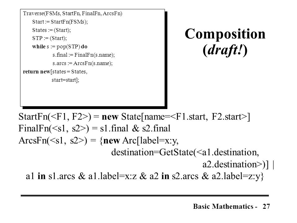 27Basic Mathematics - Composition (draft!) StartFn( ) = new State[name= ] FinalFn( ) = s1.final & s2.final ArcsFn( ) = {new Arc[label=x:y, destination=GetState(<a1.destination, a2.destination>)] | a1 in s1.arcs & a1.label=x:z & a2 in s2.arcs & a2.label=z:y} Traverse(FSMs, StartFn, FinalFn, ArcsFn) Start := StartFn(FSMs); States := (Start); STP := (Start); while s := pop(STP) do s.final := FinalFn(s.name); s.arcs := ArcsFn(s.name); return new[states = States, start=start]; Traverse(FSMs, StartFn, FinalFn, ArcsFn) Start := StartFn(FSMs); States := (Start); STP := (Start); while s := pop(STP) do s.final := FinalFn(s.name); s.arcs := ArcsFn(s.name); return new[states = States, start=start];