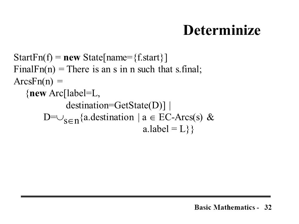 32Basic Mathematics - Determinize StartFn(f) = new State[name={f.start}] FinalFn(n) = There is an s in n such that s.final; ArcsFn(n) = {new Arc[label=L, destination=GetState(D)] | D=  s  n {a.destination | a  EC-Arcs(s) & a.label = L}}