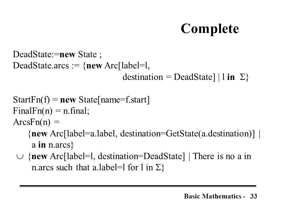 33Basic Mathematics - Complete DeadState:=new State ; DeadState.arcs := {new Arc[label=l, destination = DeadState] | l in  } StartFn(f) = new State[name=f.start] FinalFn(n) = n.final; ArcsFn(n) = {new Arc[label=a.label, destination=GetState(a.destination)] | a in n.arcs}  {new Arc[label=l, destination=DeadState] | There is no a in n.arcs such that a.label=l for l in  }