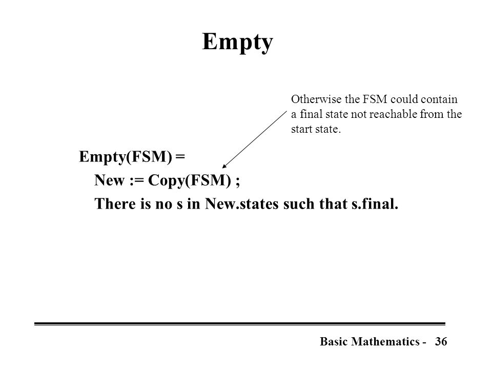 36Basic Mathematics - Empty Empty(FSM) = New := Copy(FSM) ; There is no s in New.states such that s.final.