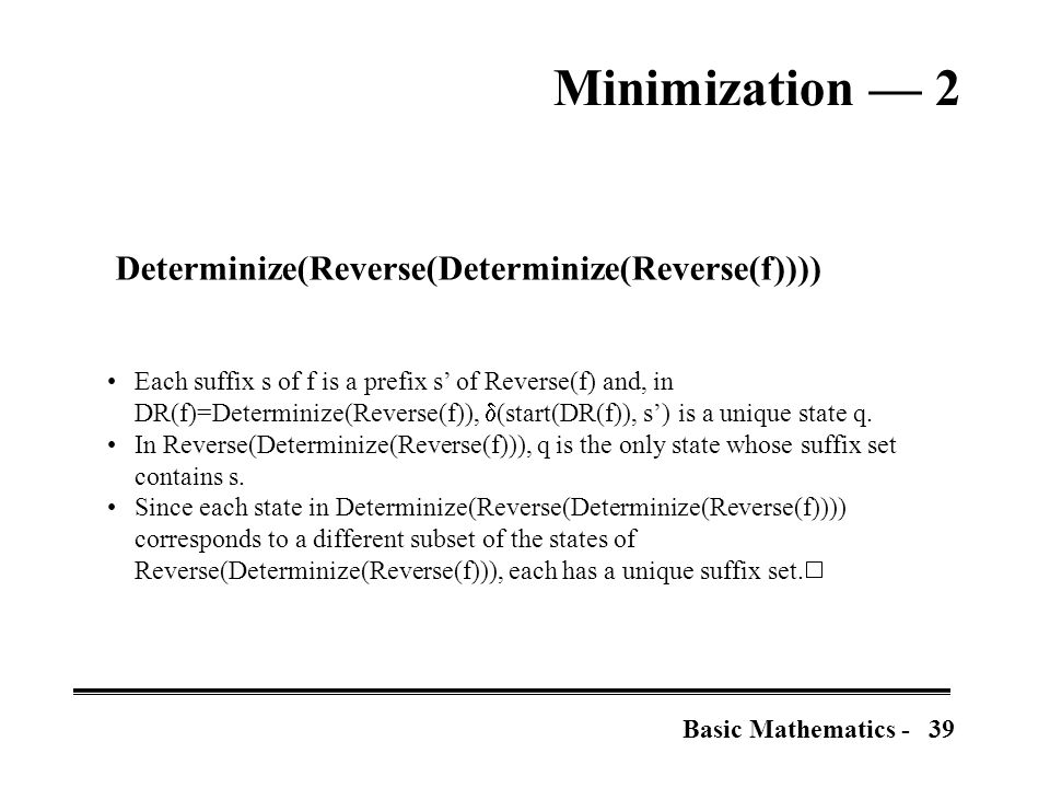 39Basic Mathematics - Minimization — 2 Determinize(Reverse(Determinize(Reverse(f)))) Each suffix s of f is a prefix s' of Reverse(f) and, in DR(f)=Determinize(Reverse(f)),  (start(DR(f)), s') is a unique state q.