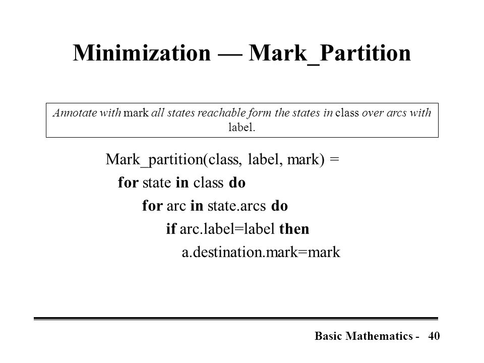40Basic Mathematics - Minimization — Mark_Partition Mark_partition(class, label, mark) = for state in class do for arc in state.arcs do if arc.label=label then a.destination.mark=mark Annotate with mark all states reachable form the states in class over arcs with label.