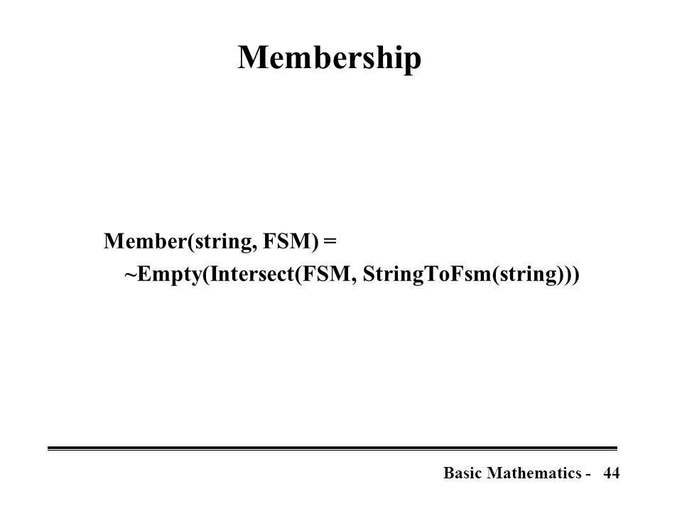 45Basic Mathematics - Membership for complete, deterministic,  -free FSMs Member(string, FSM) = state := FSM.start; for pos := 1 to length(string) do a := a in state.arcs such that a.label=string[pos] state := a.destination else return false return state.final Linear in length of string