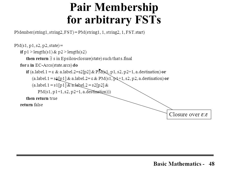 48Basic Mathematics - Pair Membership for arbitrary FSTs PMember(string1, string2, FST) = PM(string1, 1, string2, 1, FST.start) PM(s1, p1, s2, p2, state) = if p1 > length(s1) & p2 > length(s2) then return  s in Epsilon-closure(state) such that s.final for a in EC-Arcs(state.arcs) do if (a.label.1 =  & a.label.2=s2[p2] & PM(s1, p1, s2, p2+1, a.destination) or (a.label.1 = s1[p1] & a.label.2=  & PM(s1, p1+1, s2, p2, a.destination) or (a.label.1 = s1[p1] & a.label.2 = s2[p2] & PM(s1, p1+1, s2, p2+1, a.destination))) then return true return false Closure over  : 