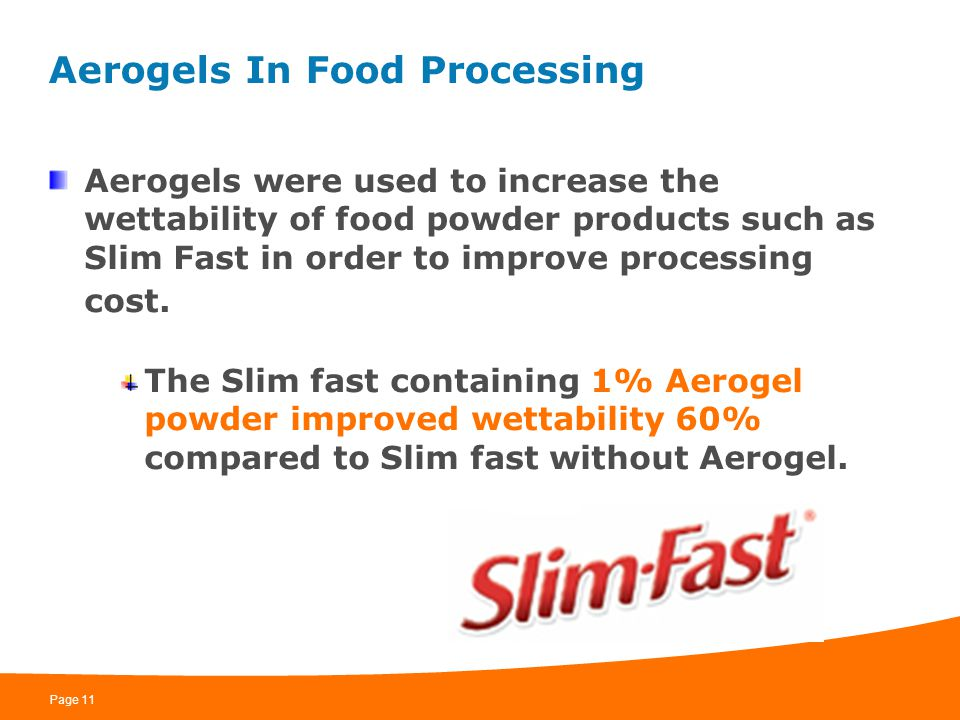 Page 11 Aerogels In Food Processing Aerogels were used to increase the wettability of food powder products such as Slim Fast in order to improve proce
