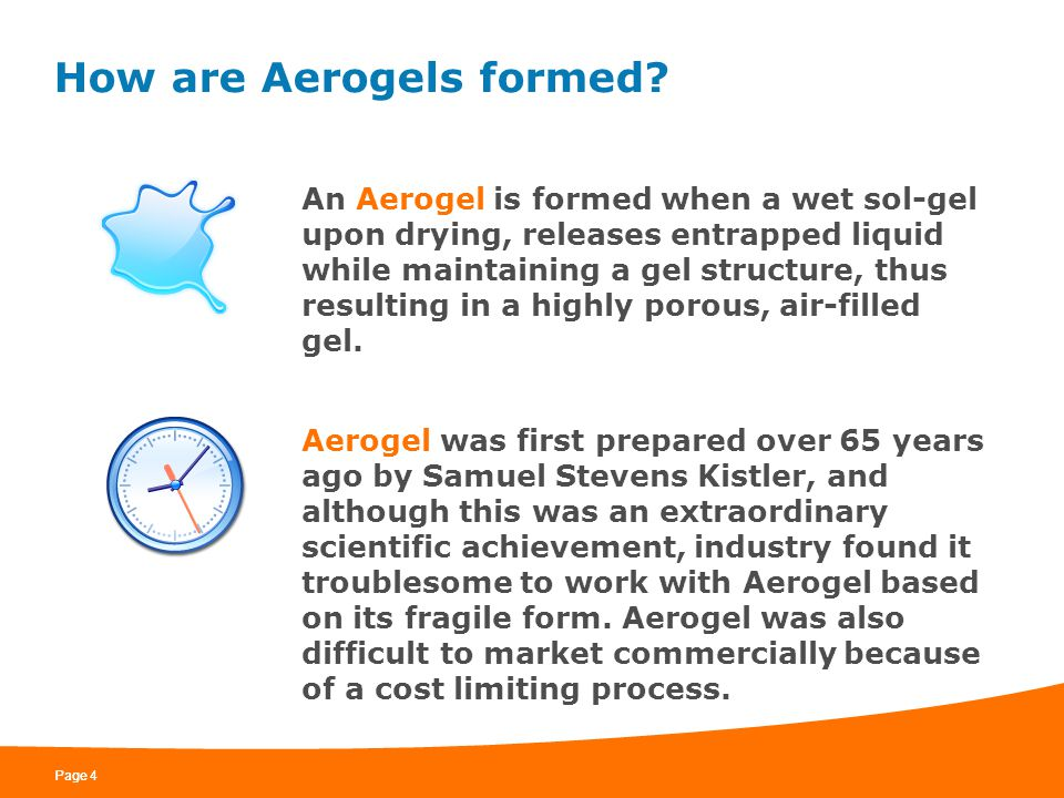 Page 4 How are Aerogels formed? An Aerogel is formed when a wet sol-gel upon drying, releases entrapped liquid while maintaining a gel structure, thus