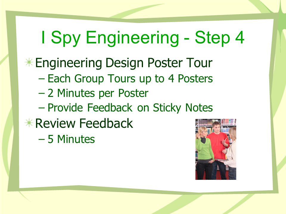 I Spy Engineering - Step 4 Engineering Design Poster Tour –Each Group Tours up to 4 Posters –2 Minutes per Poster –Provide Feedback on Sticky Notes Review Feedback –5 Minutes