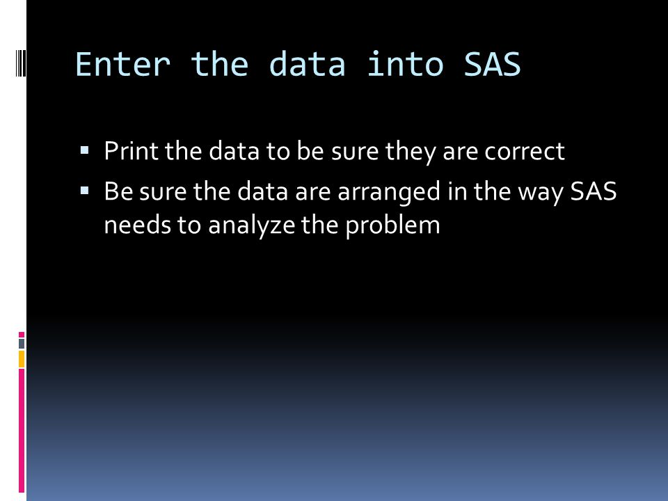 Enter the data into SAS  Print the data to be sure they are correct  Be sure the data are arranged in the way SAS needs to analyze the problem