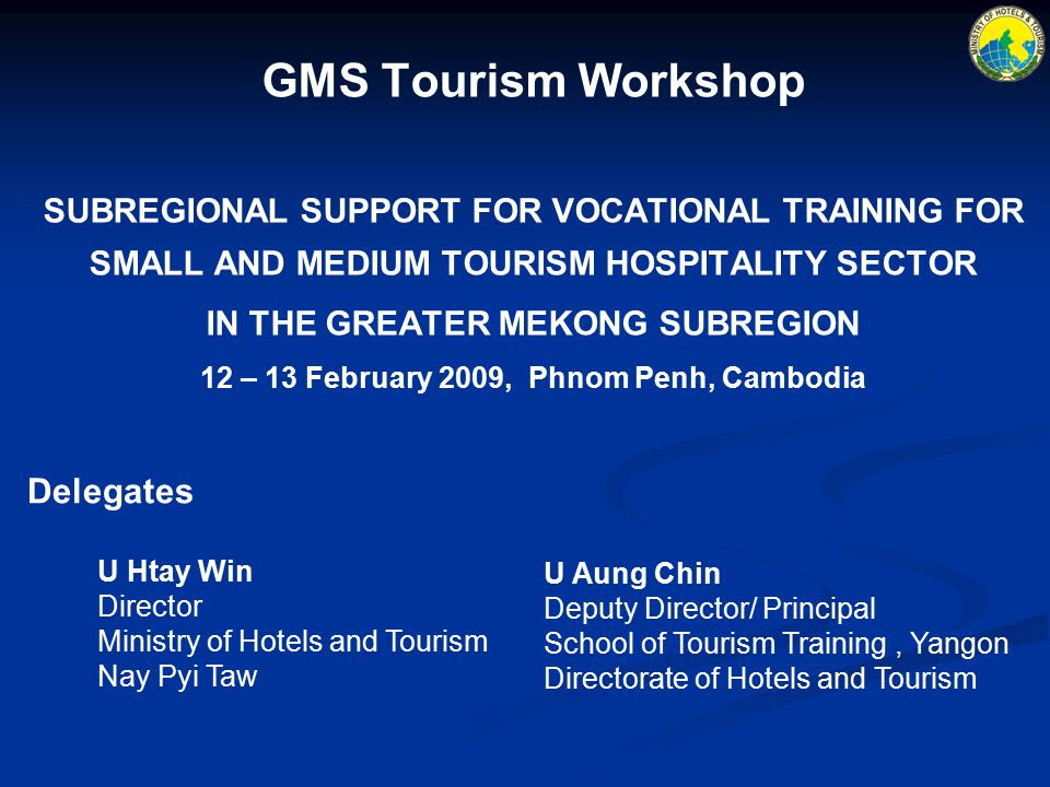 GMS Tourism Workshop SUBREGIONAL SUPPORT FOR VOCATIONAL TRAINING FOR SMALL AND MEDIUM TOURISM HOSPITALITY SECTOR IN THE GREATER MEKONG SUBREGION 12 – 13 February 2009, Phnom Penh, Cambodia Delegates U Htay Win Director Ministry of Hotels and Tourism Nay Pyi Taw U Aung Chin Deputy Director/ Principal School of Tourism Training, Yangon Directorate of Hotels and Tourism