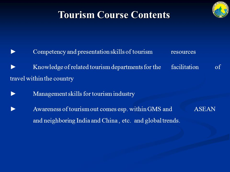 Tourism Course Contents ► Competency and presentation skills of tourism resources ► Knowledge of related tourism departments for the facilitation of travel within the country ►Management skills for tourism industry ► Awareness of tourism out comes esp.